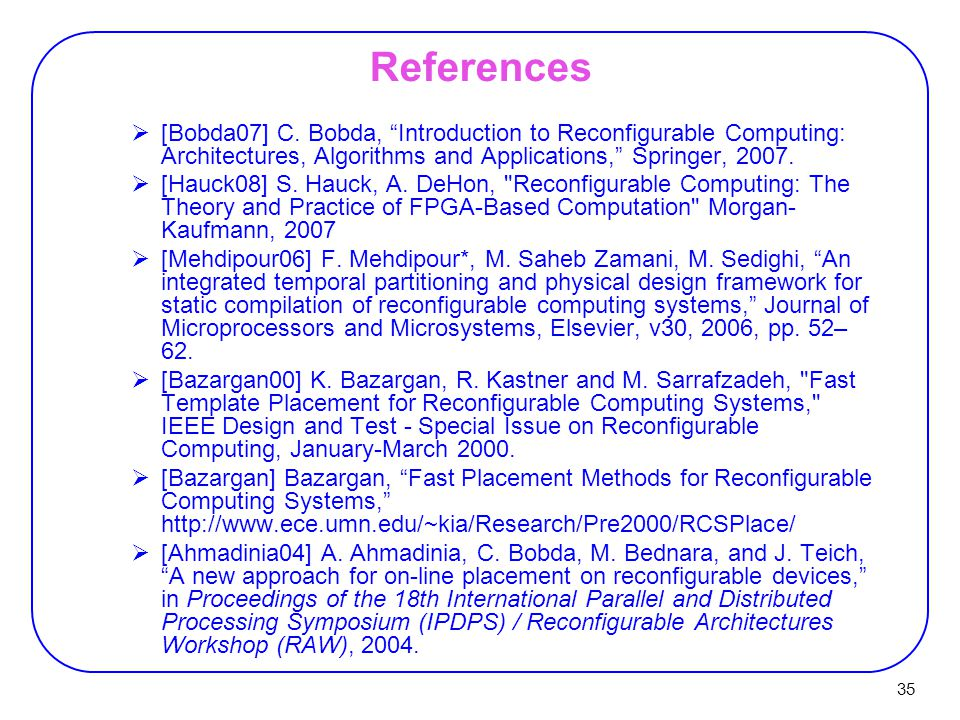 References [Bobda07] C. Bobda, Introduction to Reconfigurable Computing: Architectures, Algorithms and Applications, Springer, 2007.
